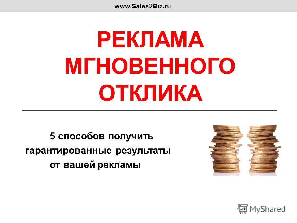 РЕКЛАМА МГНОВЕННОГО ОТКЛИКА 5 способов получить гарантированные результаты от вашей рекламы www.Sales2Biz.ru