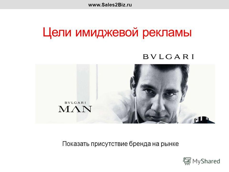 Цели имиджевой рекламы www.Sales2Biz.ru Показать присутствие бренда на рынке