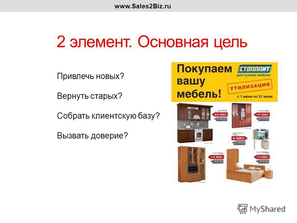 2 элемент. Основная цель www.Sales2Biz.ru Привлечь новых? Вернуть старых? Собрать клиентскую базу? Вызвать доверие?