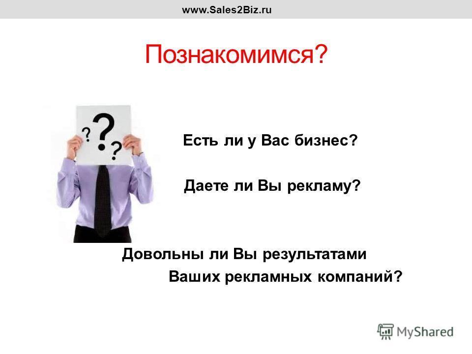 Познакомимся? Есть ли у Вас бизнес? Даете ли Вы рекламу? Довольны ли Вы результатами Ваших рекламных компаний? www.Sales2Biz.ru