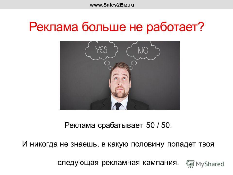 Реклама больше не работает? www.Sales2Biz.ru Реклама срабатывает 50 / 50. И никогда не знаешь, в какую половину попадет твоя следующая рекламная кампания.