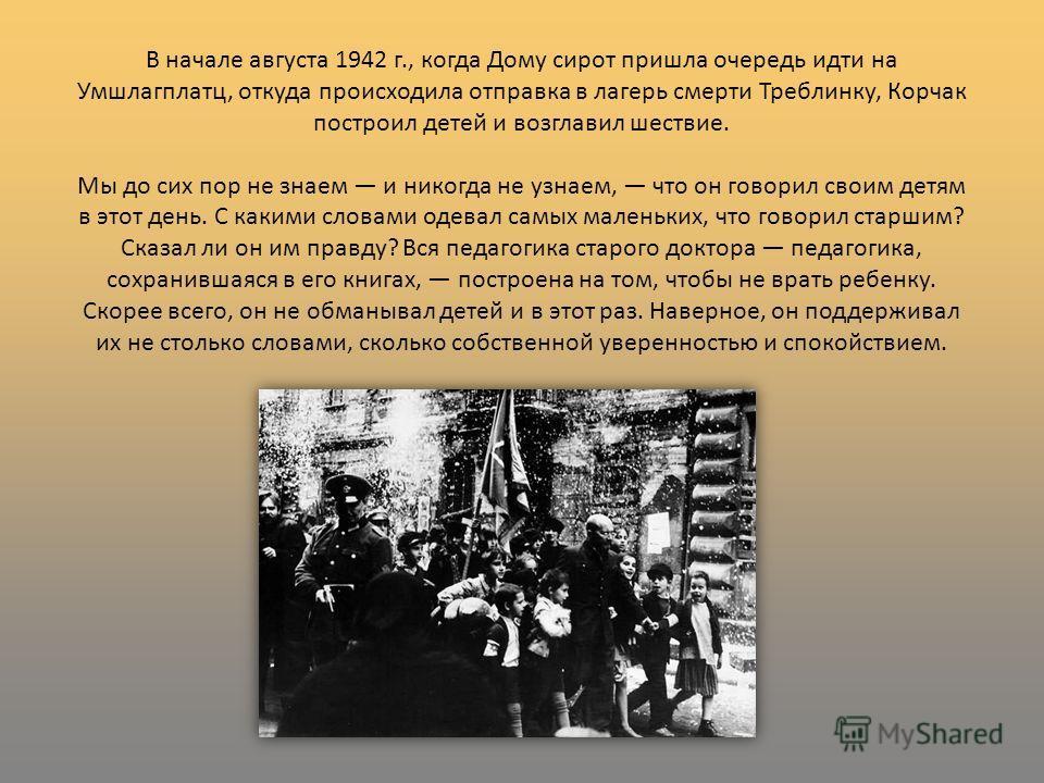 В начале августа 1942 г., когда Дому сирот пришла очередь идти на Умшлагплатц, откуда происходила отправка в лагерь смерти Треблинку, Корчак построил детей и возглавил шествие. Мы до сих пор не знаем и никогда не узнаем, что он говорил своим детям в