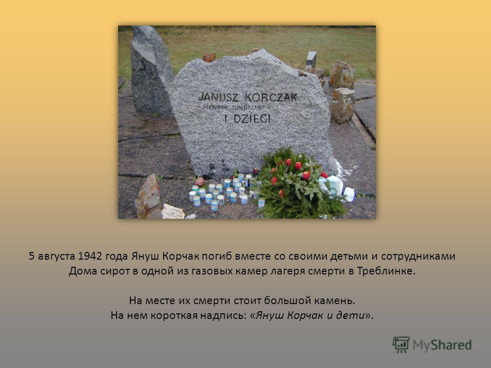 5 августа 1942 года Януш Корчак погиб вместе со своими детьми и сотрудниками Дома сирот в одной из газовых камер лагеря смерти в Треблинке. На месте их смерти стоит большой камень. На нем короткая надпись: «Януш Корчак и дети».