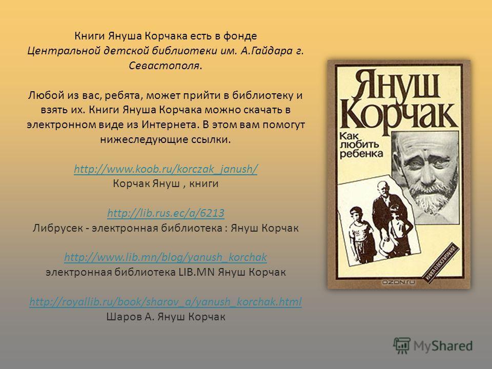 Книги Януша Корчака есть в фонде Центральной детской библиотеки им. А.Гайдара г. Севастополя. Любой из вас, ребята, может прийти в библиотеку и взять их. Книги Януша Корчака можно скачать в электронном виде из Интернета. В этом вам помогут нижеследую