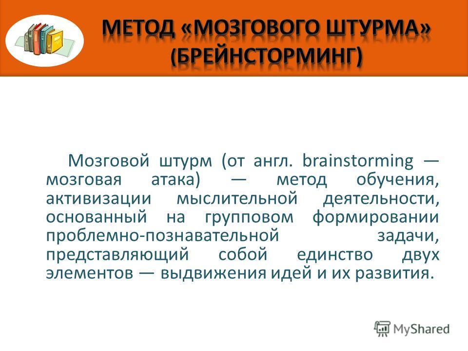 Мозговой штурм (от англ. brainstorming мозговая атака) метод обучения, активизации мыслительной деятельности, основанный на групповом формировании проблемно-познавательной задачи, представляющий собой единство двух элементов выдвижения идей и их разв