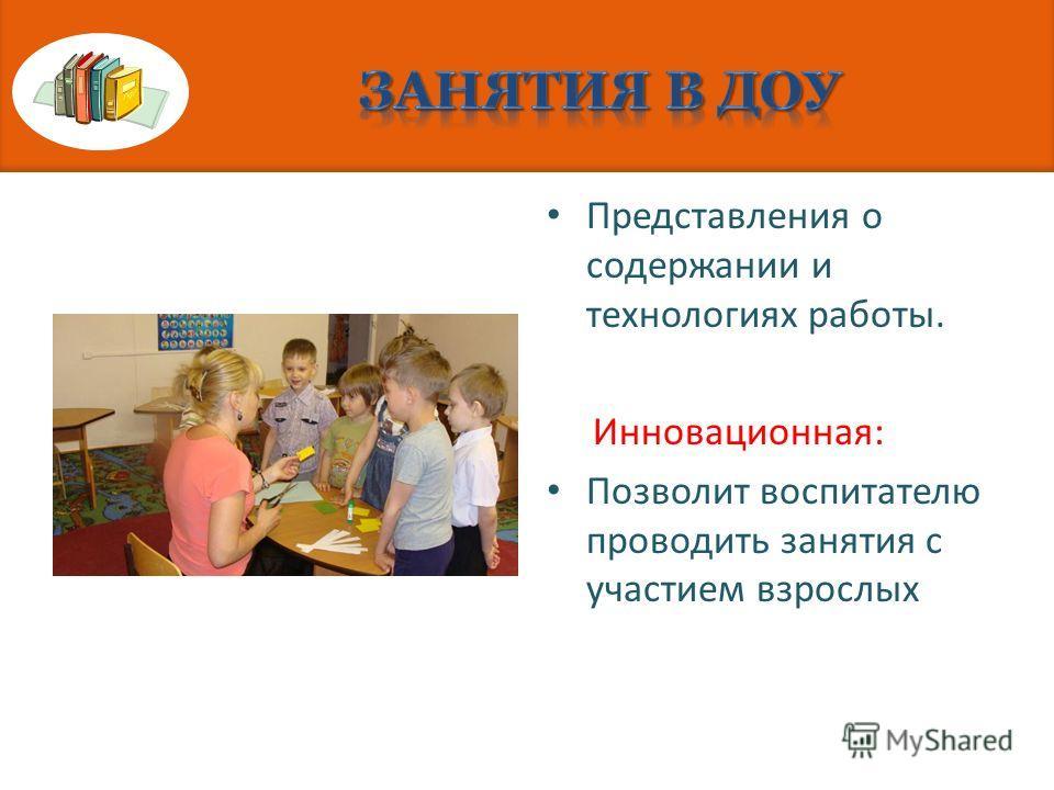 Представления о содержании и технологиях работы. Инновационная: Позволит воспитателю проводить занятия с участием взрослых