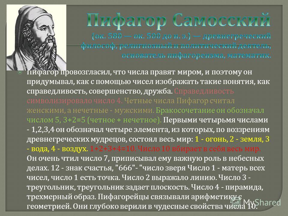 Пифагор провозгласил, что числа правят миром, и поэтому он придумывал, как с помощью чисел изображать такие понятия, как справедливость, совершенство, дружба. Справедливость символизировало число 4. Четные числа Пифагор считал женскими, а нечетные -