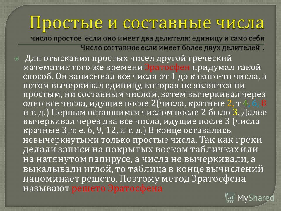 Для отыскания простых чисел другой греческий математик того же времени Эратосфен придумал такой способ. Он записывал все числа от 1 до какого - то числа, а потом вычеркивал единицу, которая не является ни простым, ни составным числом, затем вычеркива