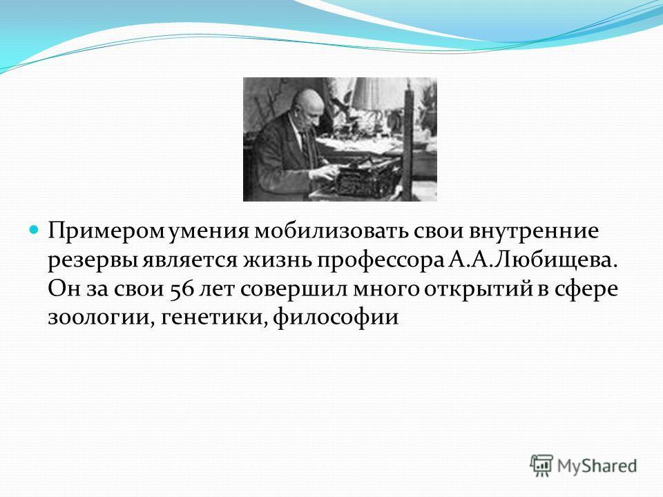 Примером умения мобилизовать свои внутренние резервы является жизнь профессора А.А.Любищева. Он за свои 56 лет совершил много открытий в сфере зоологии, генетики, философии