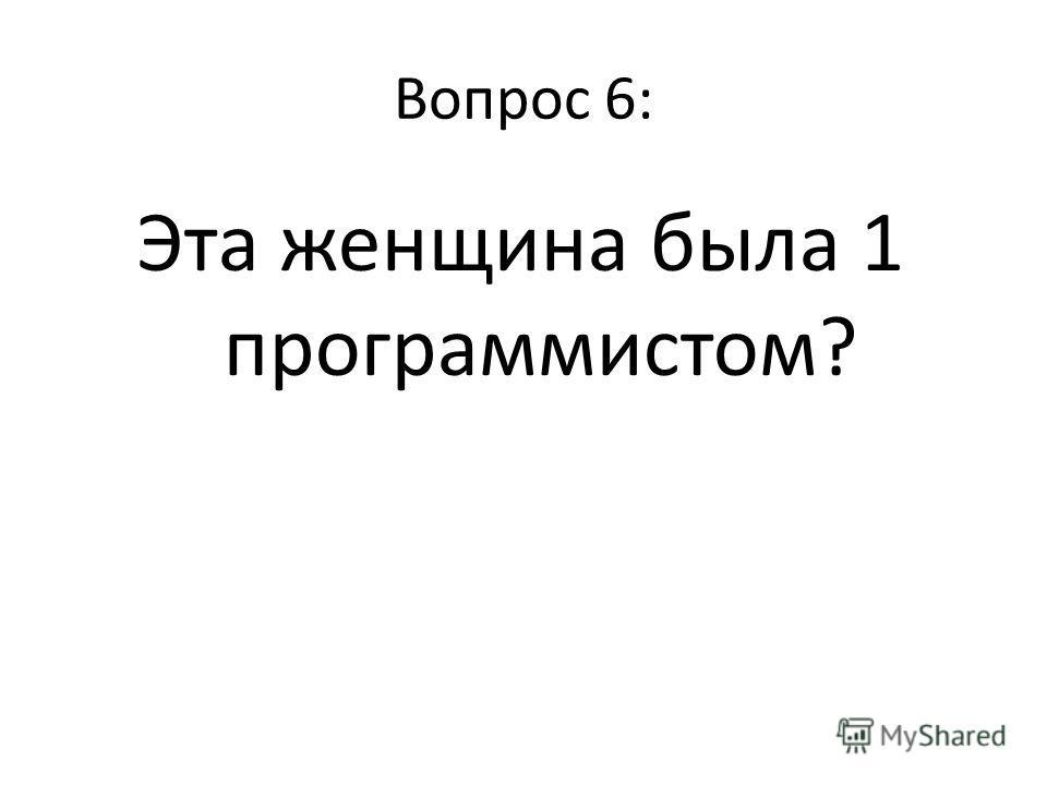 Вопрос 6: Эта женщина была 1 программистом?
