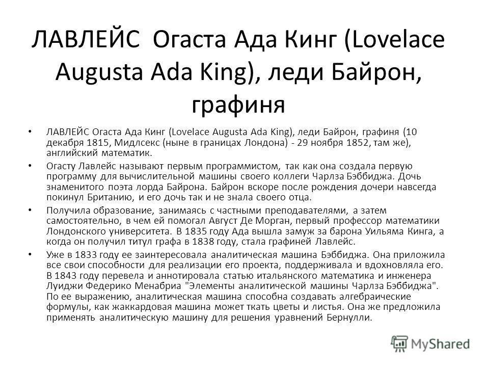 ЛАВЛЕЙС Огаста Ада Кинг (Lovelace Augusta Ada King), леди Байрон, графиня ЛАВЛЕЙС Огаста Ада Кинг (Lovelace Augusta Ada King), леди Байрон, графиня (10 декабря 1815, Мидлсекс (ныне в границах Лондона) - 29 ноября 1852, там же), английский математик.