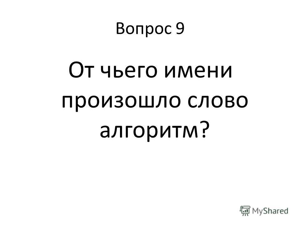 Вопрос 9 От чьего имени произошло слово алгоритм?