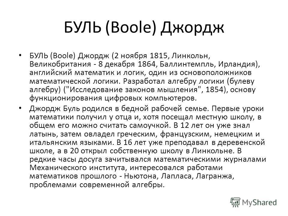 БУЛЬ (Boole) Джордж БУЛЬ (Boole) Джордж (2 ноября 1815, Линкольн, Великобритания - 8 декабря 1864, Баллинтемпль, Ирландия), английский математик и логик, один из основоположников математической логики. Разработал алгебру логики (булеву алгебру) (