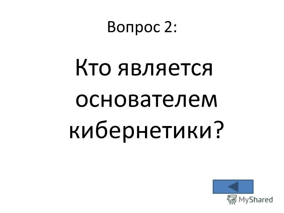 Вопрос 2: Кто является основателем кибернетики?