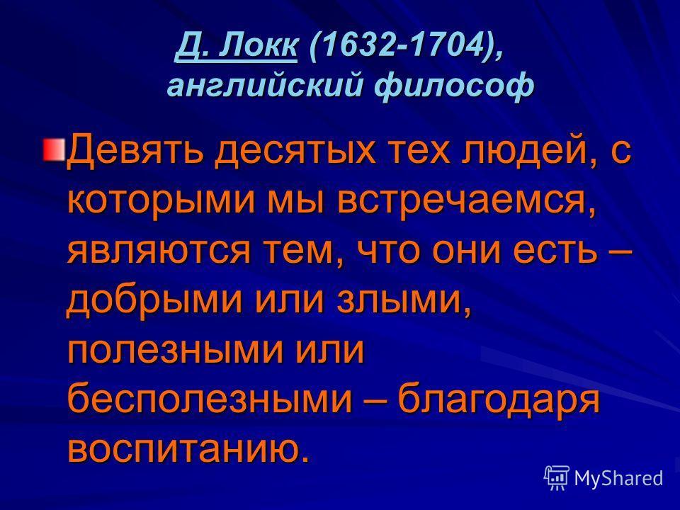 Д. ЛоккД. Локк (1632-1704), английский философ Д. Локк Девять десятых тех людей, с которыми мы встречаемся, являются тем, что они есть – добрыми или злыми, полезными или бесполезными – благодаря воспитанию.