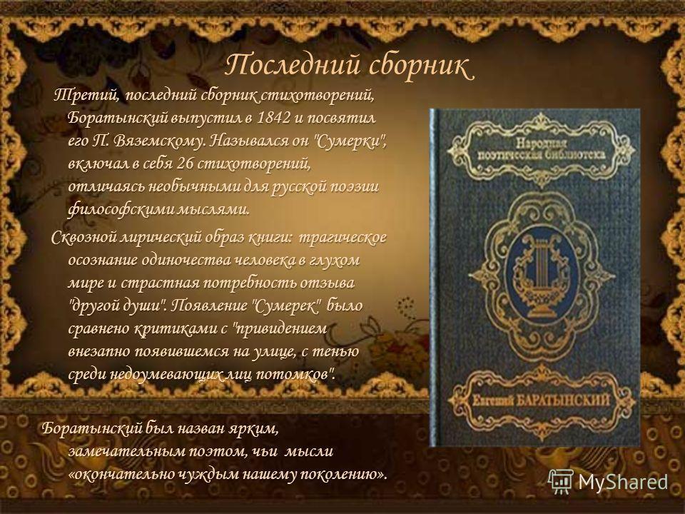 Последний сборник Третий, последний сборник стихотворений, Боратынский выпустил в 1842 и посвятил его П. Вяземскому. Назывался он