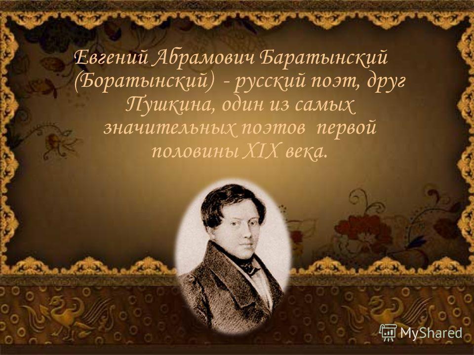 Евгений Абрамович Баратынский (Боратынский) - русский поэт, друг Пушкина, один из самых значительных поэтов первой половины XIX века.