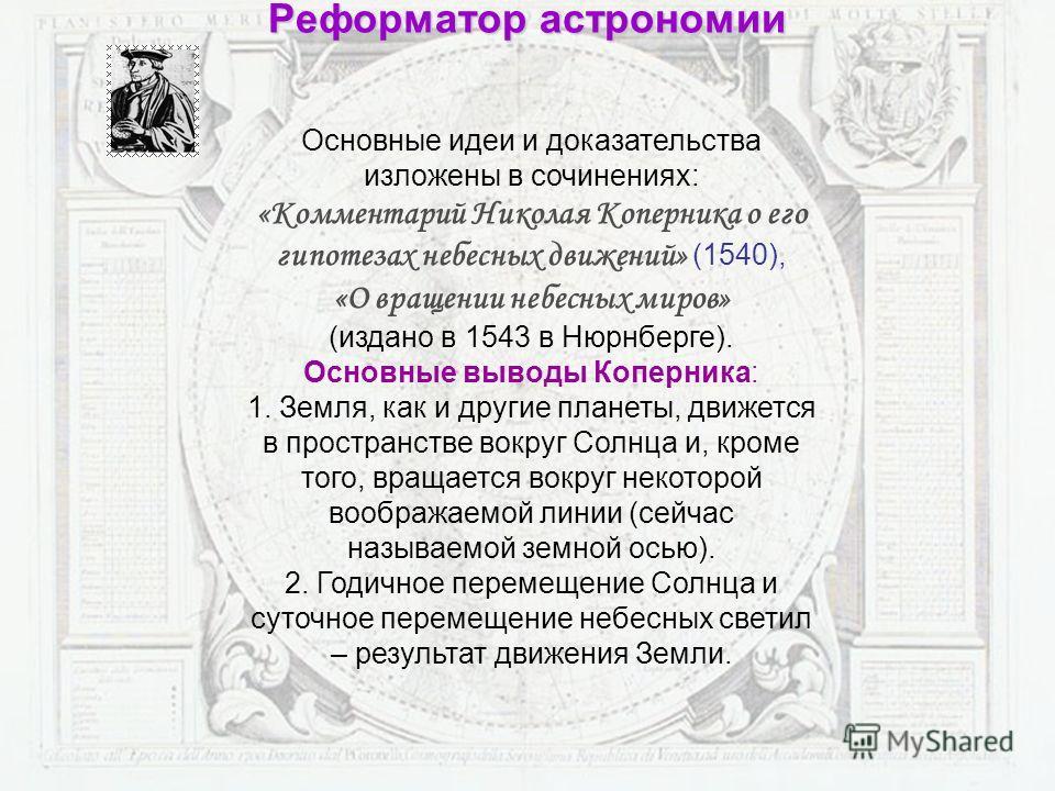 Основные идеи и доказательства изложены в сочинениях: «Комментарий Николая Коперника о его гипотезах небесных движений» (1540), «О вращении небесных миров» (издано в 1543 в Нюрнберге). Основные выводы Коперника: 1. Земля, как и другие планеты, движет