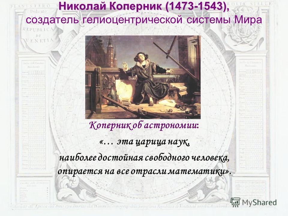 Николай Коперник (1473-1543), Николай Коперник (1473-1543), создатель гелиоцентрической системы Мира Коперник об астрономии : «… эта царица наук, наиболее достойная свободного человека, опирается на все отрасли математики».