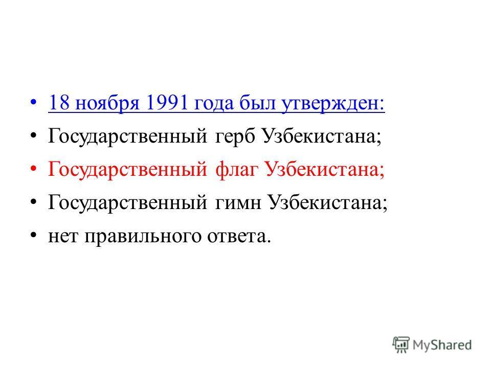 18 ноября 1991 года был утвержден: Государственный герб Узбекистана; Государственный флаг Узбекистана; Государственный гимн Узбекистана; нет правильного ответа.