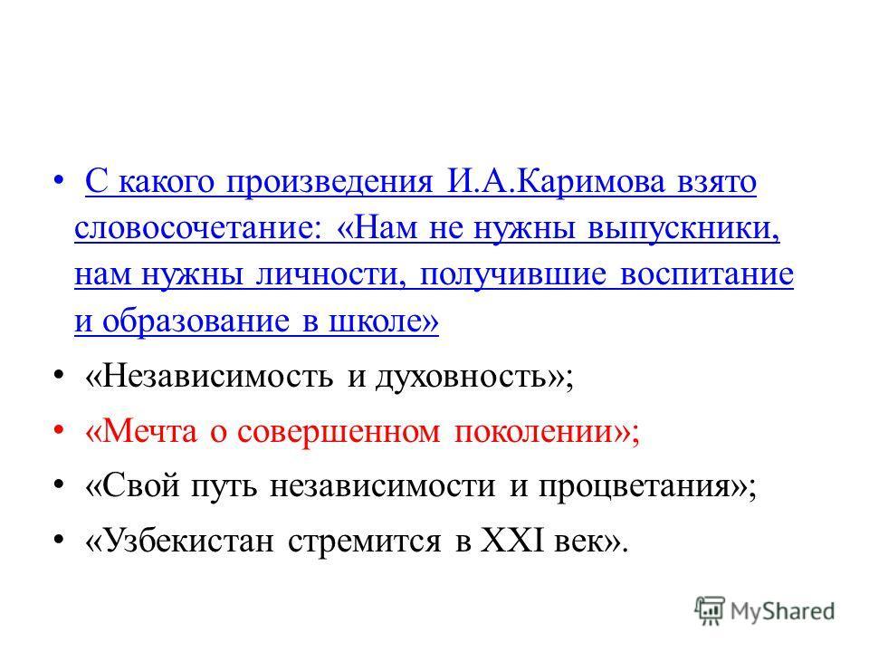 С какого произведения И.А.Каримова взято словосочетание: «Нам не нужны выпускники, нам нужны личности, получившие воспитание и образование в школе» С какого произведения И.А.Каримова взято словосочетание: «Нам не нужны выпускники, нам нужны личности,