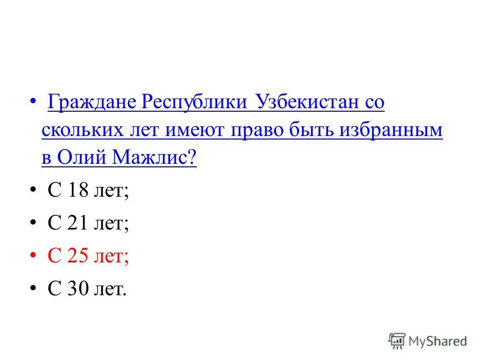 Граждане Республики Узбекистан со скольких лет имеют право быть избранным в Олий Мажлис? Граждане Республики Узбекистан со скольких лет имеют право быть избранным в Олий Мажлис? С 18 лет; С 21 лет; С 25 лет; С 30 лет.