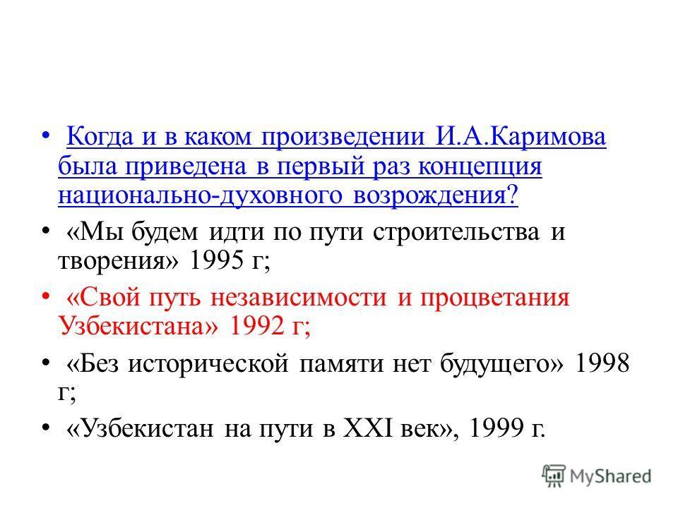 Когда и в каком произведении И.А.Каримова была приведена в первый раз концепция национально-духовного возрождения? Когда и в каком произведении И.А.Каримова была приведена в первый раз концепция национально-духовного возрождения? «Мы будем идти по пу