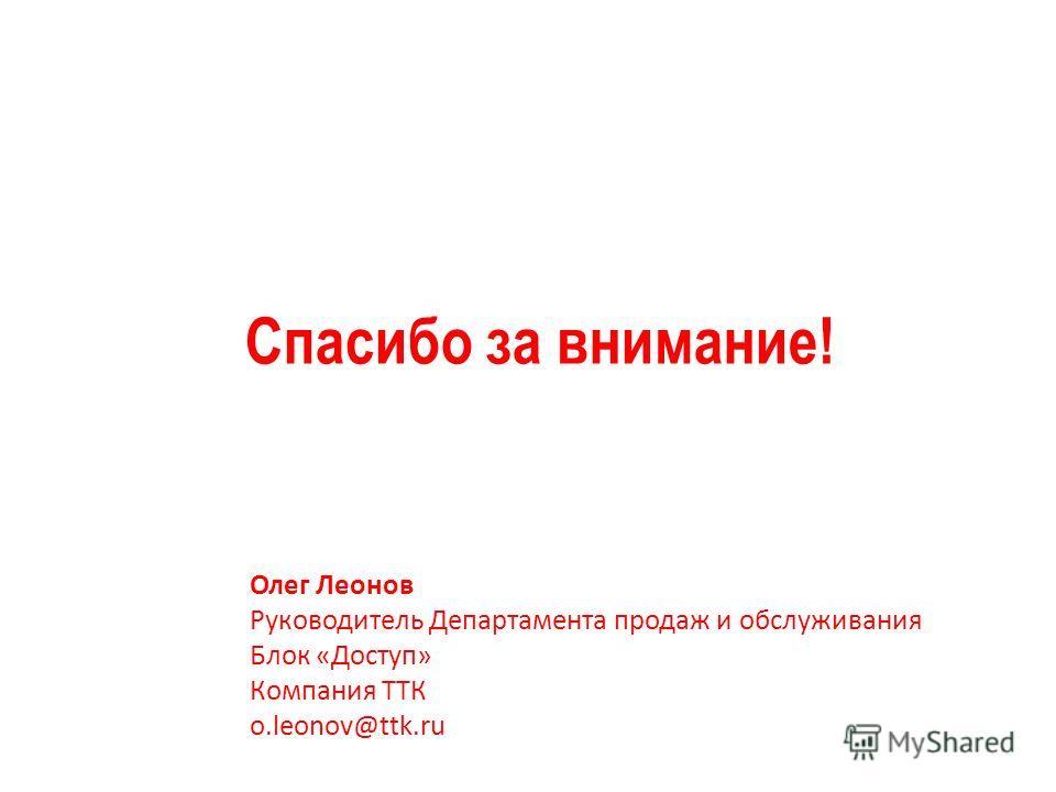 Спасибо за внимание! Олег Леонов Руководитель Департамента продаж и обслуживания Блок «Доступ» Компания ТТК o.leonov@ttk.ru