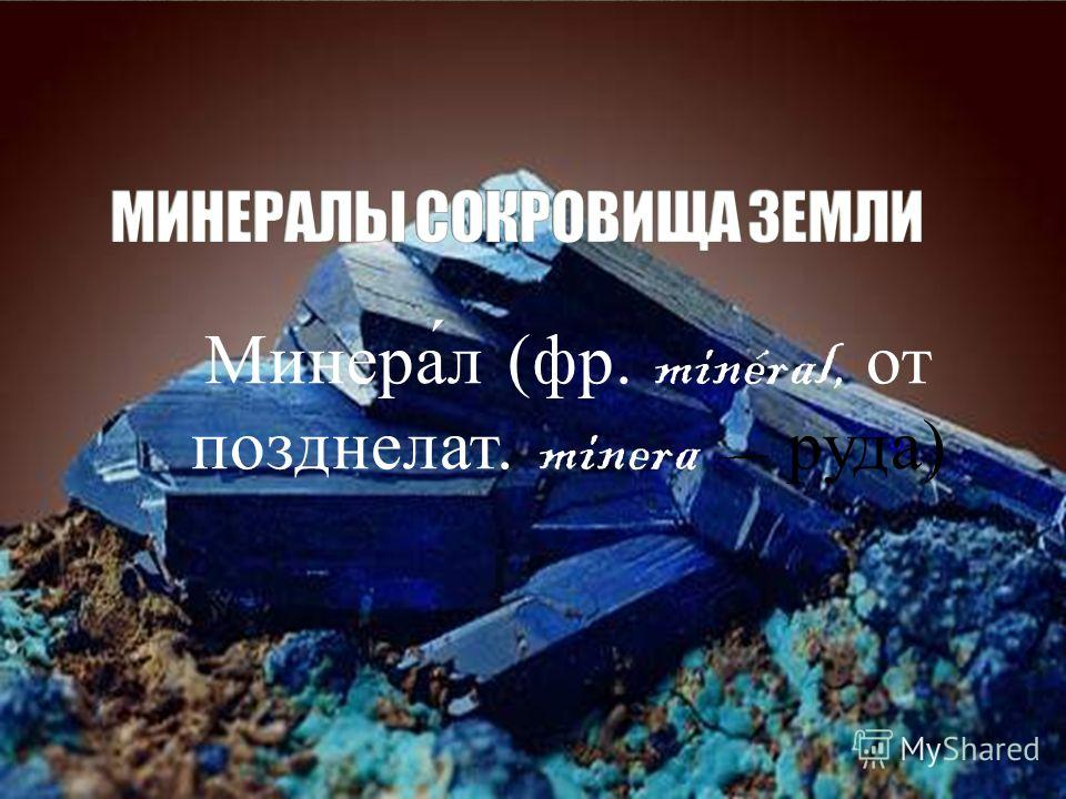 Минера́л (фр. minéral, от позднелат. minera руда)
