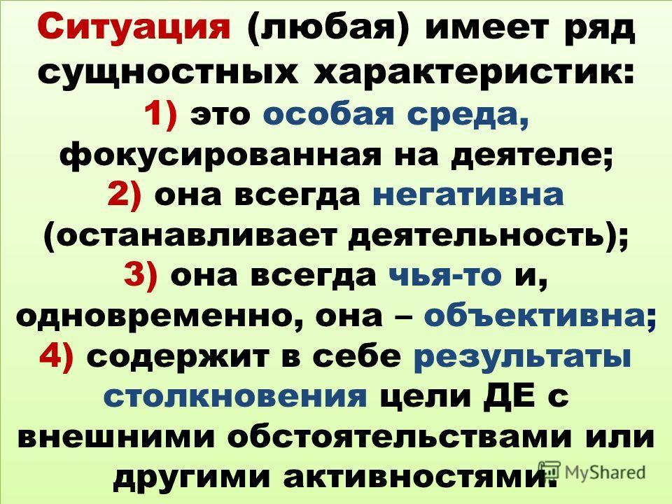 Ситуация (любая) имеет ряд сущностных характеристик: 1) это особая среда, фокусированная на деятеле; 2) она всегда негативна (останавливает деятельность); 3) она всегда чья-то и, одновременно, она – объективна; 4) содержит в себе результаты столкнове
