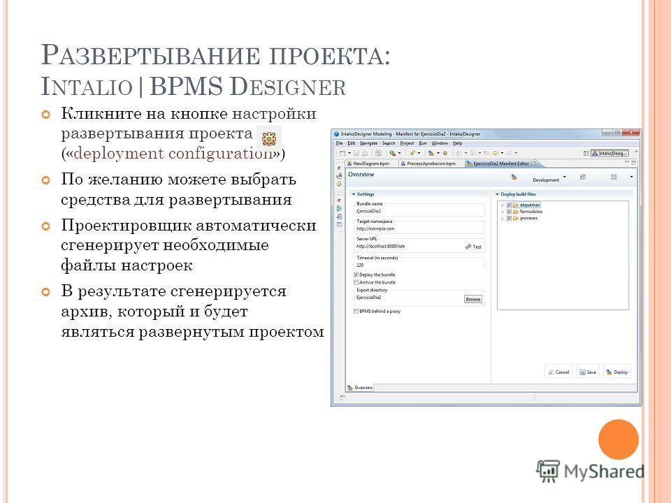 Р АЗВЕРТЫВАНИЕ ПРОЕКТА : I NTALIO |BPMS D ESIGNER Кликните на кнопке настройки развертывания проекта («deployment configuration») По желанию можете выбрать средства для развертывания Проектировщик автоматически сгенерирует необходимые файлы настроек