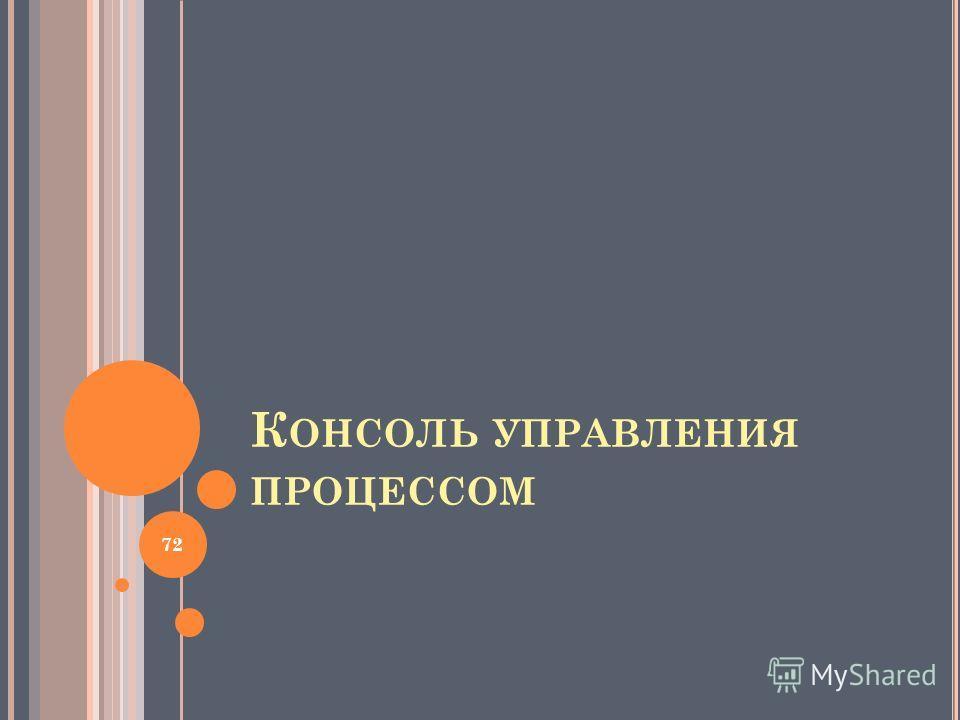 К ОНСОЛЬ УПРАВЛЕНИЯ ПРОЦЕССОМ 72