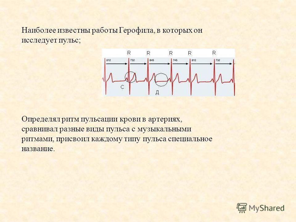 Наиболее известны работы Герофила, в которых он исследует пульс; Определял ритм пульсации крови в артериях, сравнивал разные виды пульса с музыкальными ритмами, присвоил каждому типу пульса специальное название.