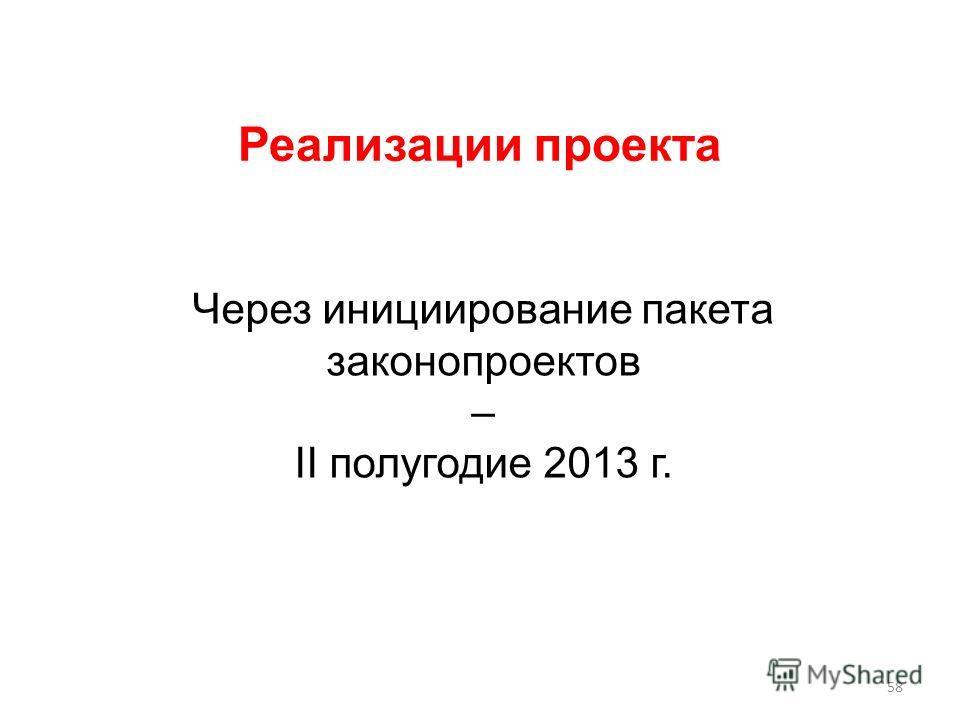 Реализации проекта Через инициирование пакета законопроектов – II полугодие 2013 г. 58