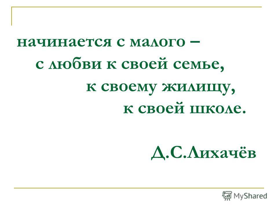 начинается с малого – с любви к своей семье, к своему жилищу, к своей школе. Д.С.Лихачёв