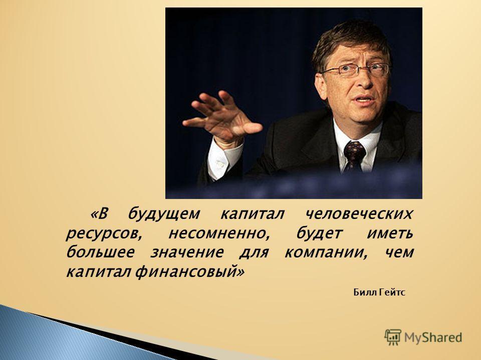 Билл Гейтс «В будущем капитал человеческих ресурсов, несомненно, будет иметь большее значение для компании, чем капитал финансовый»