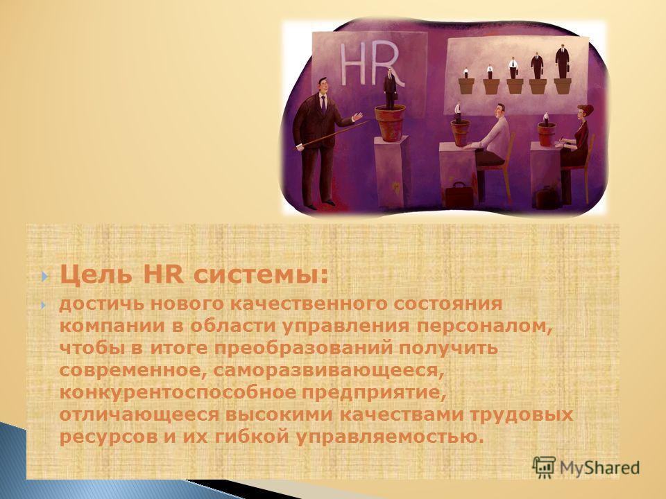Цель HR системы: достичь нового качественного состояния компании в области управления персоналом, чтобы в итоге преобразований получить современное, саморазвивающееся, конкурентоспособное предприятие, отличающееся высокими качествами трудовых ресурсо