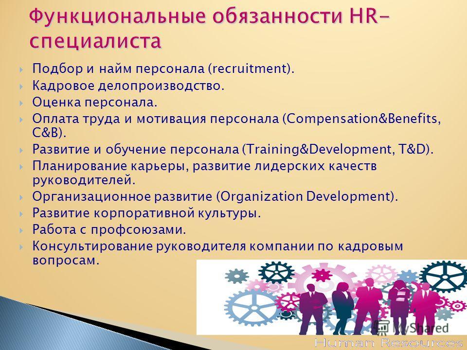 Подбор и найм персонала (recruitment). Кадровое делопроизводство. Оценка персонала. Оплата труда и мотивация персонала (Compensation&Benefits, C&B). Развитие и обучение персонала (Training&Development, T&D). Планирование карьеры, развитие лидерских к