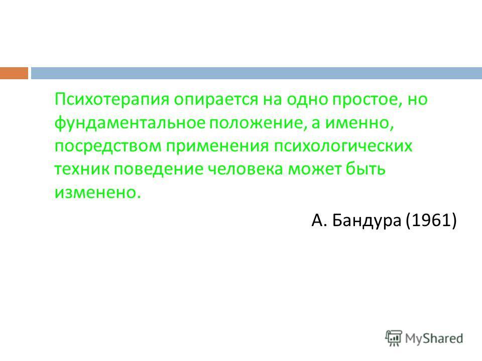 Психотерапия опирается на одно простое, но фундаментальное положение, а именно, посредством применения психологических техник поведение человека может быть изменено. А. Бандура (1961)