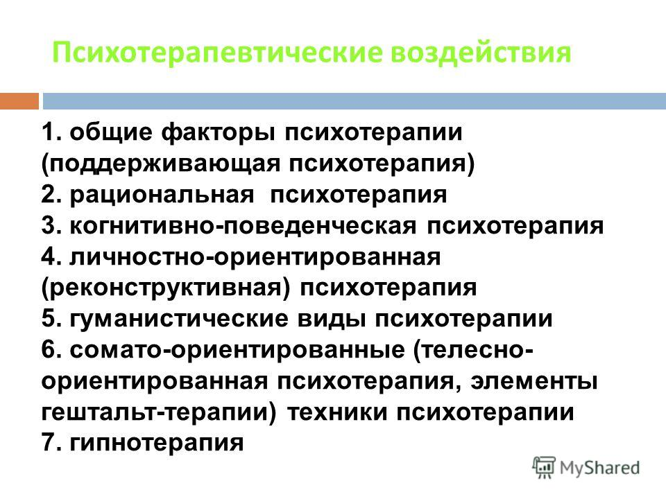 Психотерапевтические воздействия 1. общие факторы психотерапии (поддерживающая психотерапия) 2. рациональная психотерапия 3. когнитивно-поведенческая психотерапия 4. личностно-ориентированная (реконструктивная) психотерапия 5. гуманистические виды пс