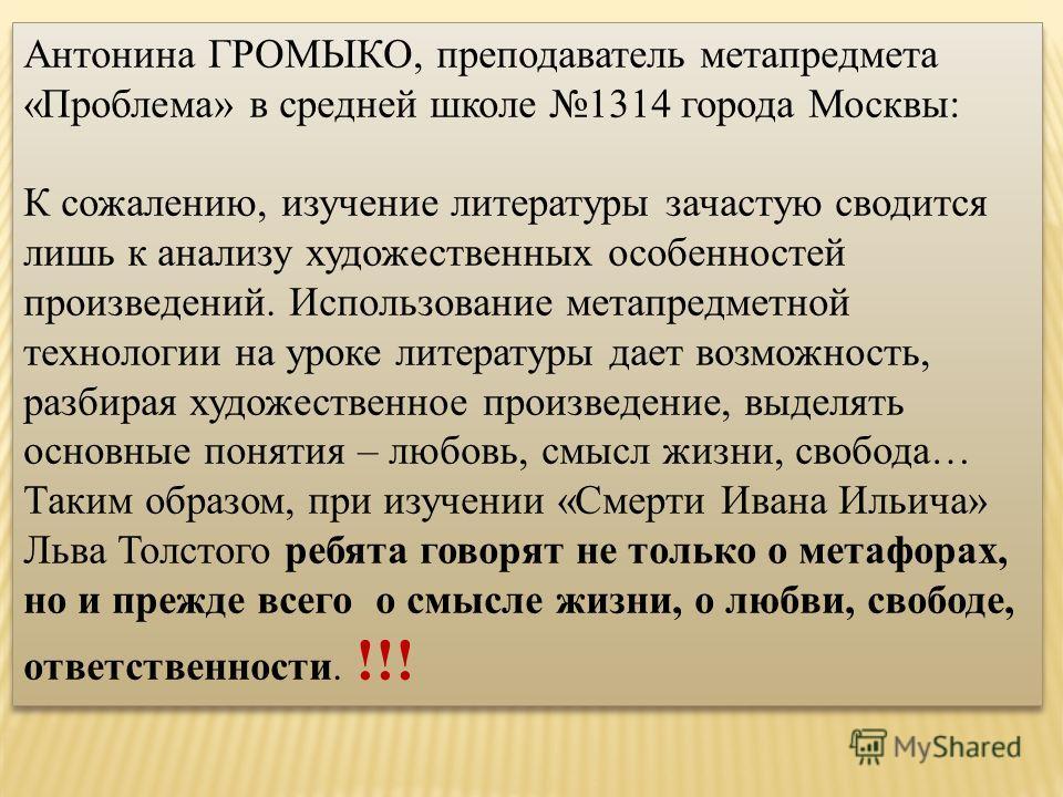 Антонина ГРОМЫКО, преподаватель метапредмета «Проблема» в средней школе 1314 города Москвы: К сожалению, изучение литературы зачастую сводится лишь к анализу художественных особенностей произведений. Использование метапредметной технологии на уроке л
