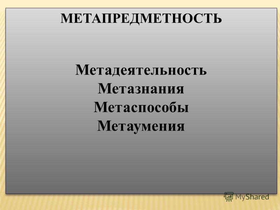 МЕТАПРЕДМЕТНОСТЬ Метадеятельность Метазнания Метаспособы Метаумения МЕТАПРЕДМЕТНОСТЬ Метадеятельность Метазнания Метаспособы Метаумения