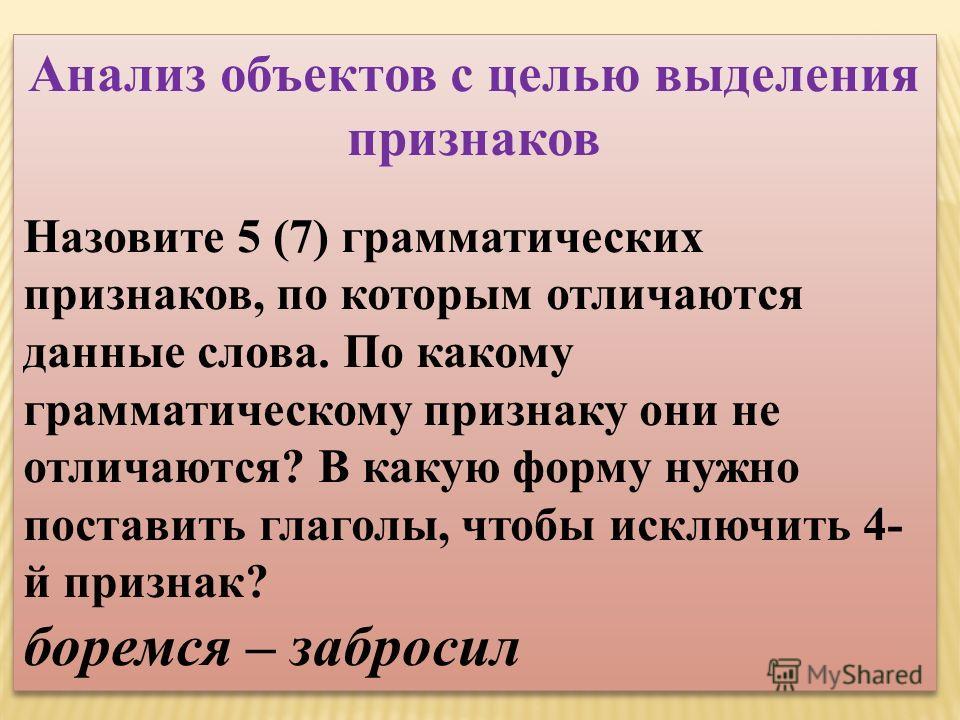 Анализ объектов с целью выделения признаков Назовите 5 (7) грамматических признаков, по которым отличаются данные слова. По какому грамматическому признаку они не отличаются? В какую форму нужно поставить глаголы, чтобы исключить 4- й признак? боремс