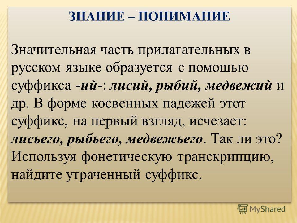 ЗНАНИЕ – ПОНИМАНИЕ Значительная часть прилагательных в русском языке образуется с помощью суффикса -ий-: лисий, рыбий, медвежий и др. В форме косвенных падежей этот суффикс, на первый взгляд, исчезает: лисьего, рыбьего, медвежьего. Так ли это? Исполь