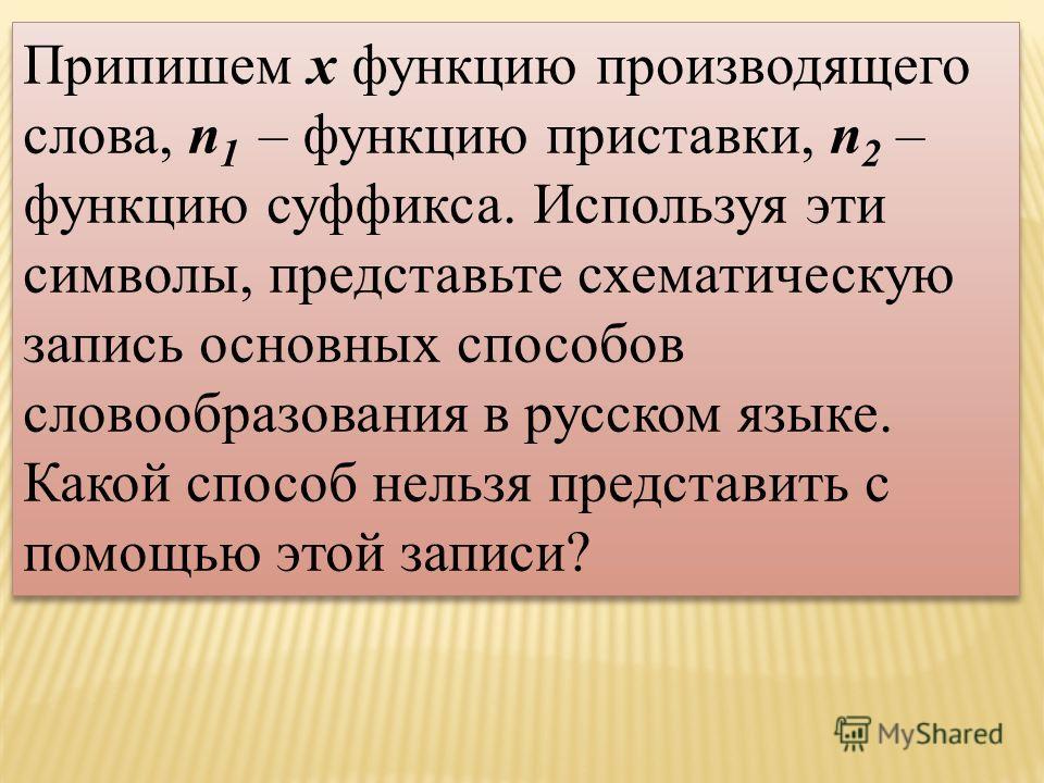 Припишем х функцию производящего слова, n 1 – функцию приставки, n 2 – функцию суффикса. Используя эти символы, представьте схематическую запись основных способов словообразования в русском языке. Какой способ нельзя представить с помощью этой записи