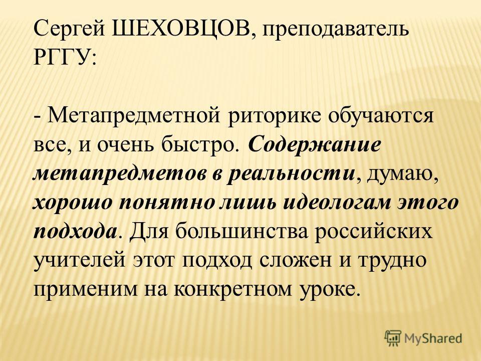 Сергей ШЕХОВЦОВ, преподаватель РГГУ: - Метапредметной риторике обучаются все, и очень быстро. Содержание метапредметов в реальности, думаю, хорошо понятно лишь идеологам этого подхода. Для большинства российских учителей этот подход сложен и трудно п