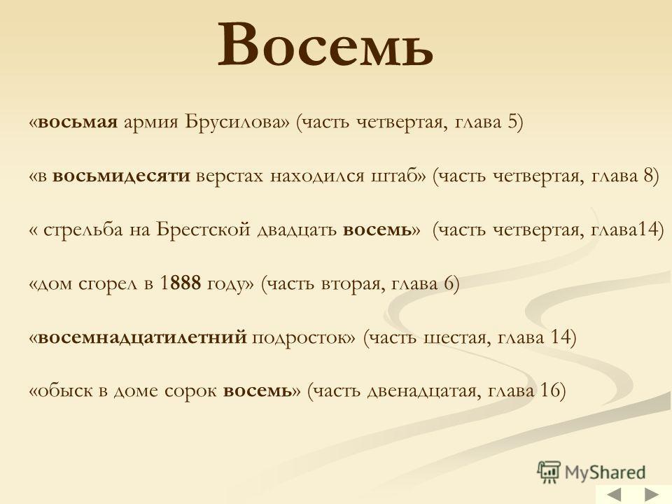 Восемь «восьмая армия Брусилова» (часть четвертая, глава 5) «в восьмидесяти верстах находился штаб» (часть четвертая, глава 8) « стрельба на Брестской двадцать восемь» (часть четвертая, глава14) «дом сгорел в 1888 году» (часть вторая, глава 6) «восем