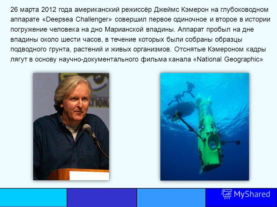 26 марта 2012 года американский режиссёр Джеймс Кэмерон на глубоководном аппарате «Deepsea Challenger» совершил первое одиночное и второе в истории погружение человека на дно Марианской впадины. Аппарат пробыл на дне впадины около шести часов, в тече