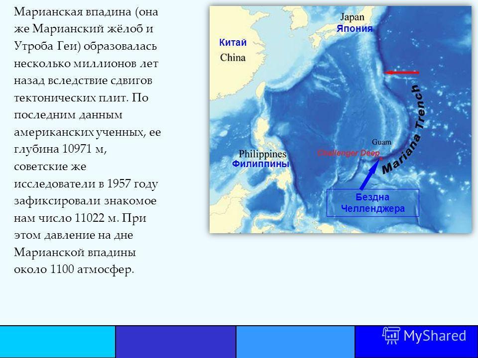 Марианская впадина (она же Марианский жёлоб и Утроба Геи) образовалась несколько миллионов лет назад вследствие сдвигов тектонических плит. По последним данным американских ученных, ее глубина 10971 м, советские же исследователи в 1957 году зафиксиро