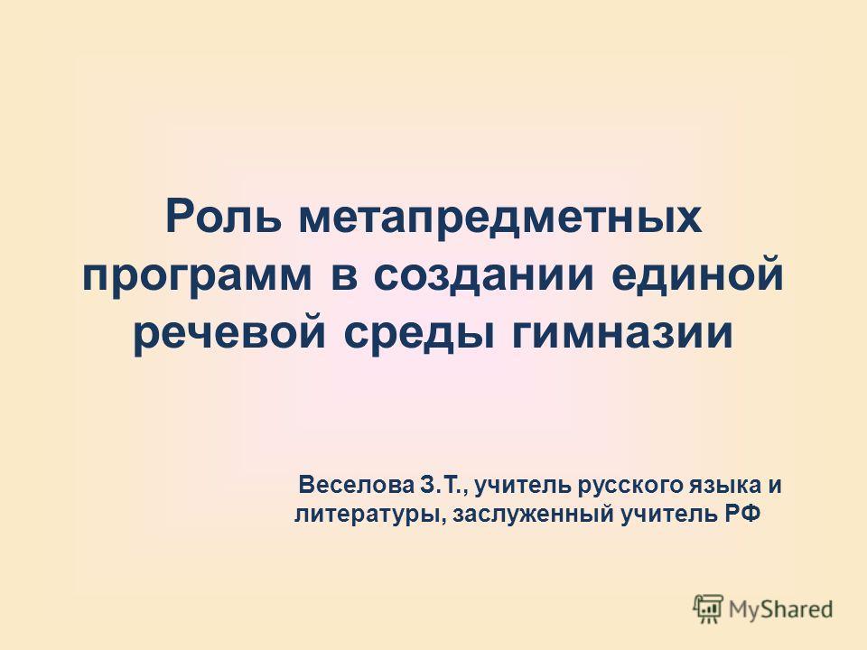 Роль метапредметных программ в создании единой речевой среды гимназии Веселова З.Т., учитель русского языка и литературы, заслуженный учитель РФ